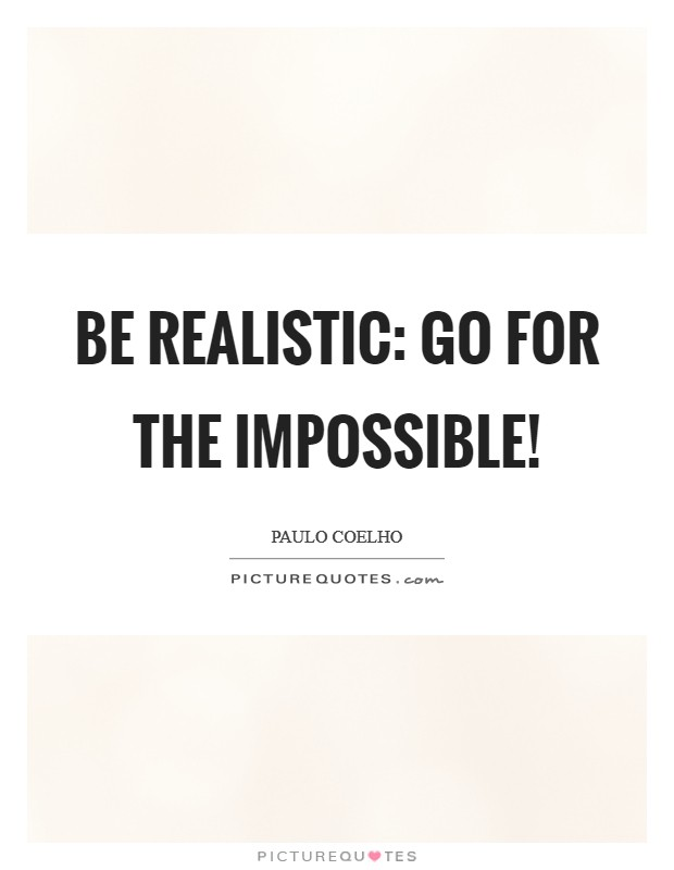 Be realistic: Go for the impossible! Picture Quote #1