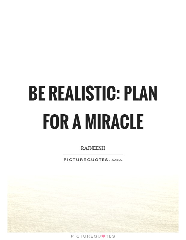 Be realistic: Plan for a miracle Picture Quote #1