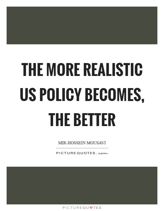 The more realistic US policy becomes, the better Picture Quote #1