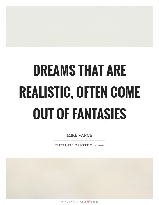 Dreams that are realistic, often come out of fantasies Picture Quote #1