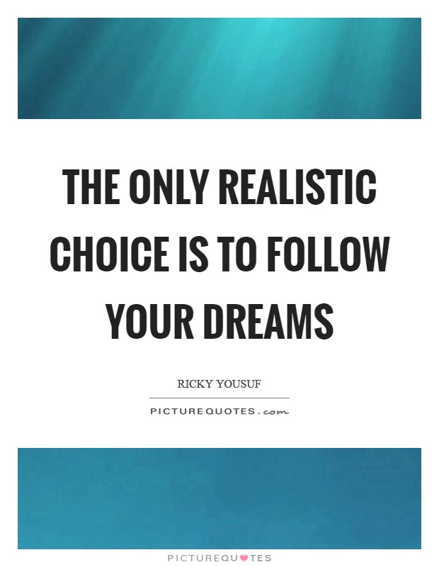 The only realistic choice is to follow your dreams Picture Quote #1
