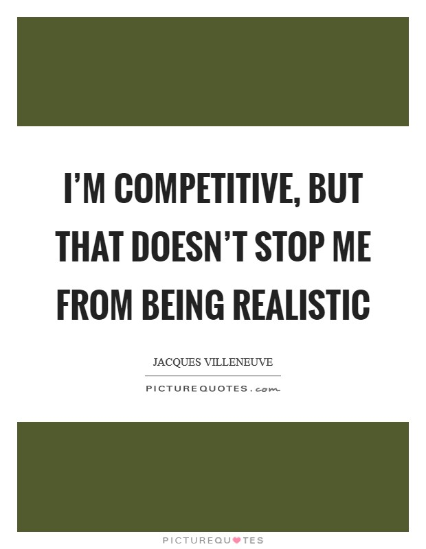 I'm competitive, but that doesn't stop me from being realistic Picture Quote #1