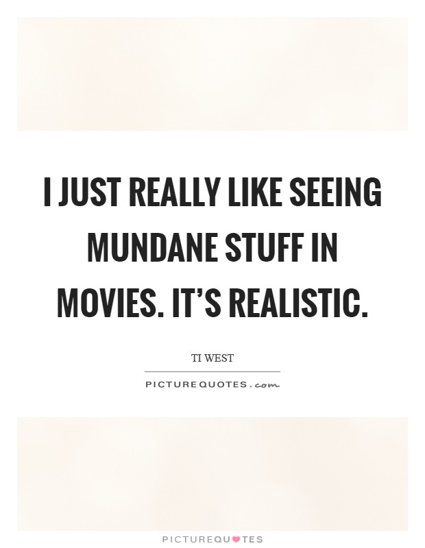 I just really like seeing mundane stuff in movies. It's realistic Picture Quote #1