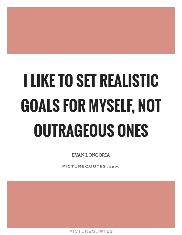 I like to set realistic goals for myself, not outrageous ones Picture Quote #1