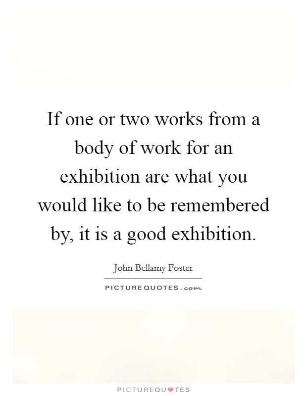 If one or two works from a body of work for an exhibition are what you would like to be remembered by, it is a good exhibition Picture Quote #1