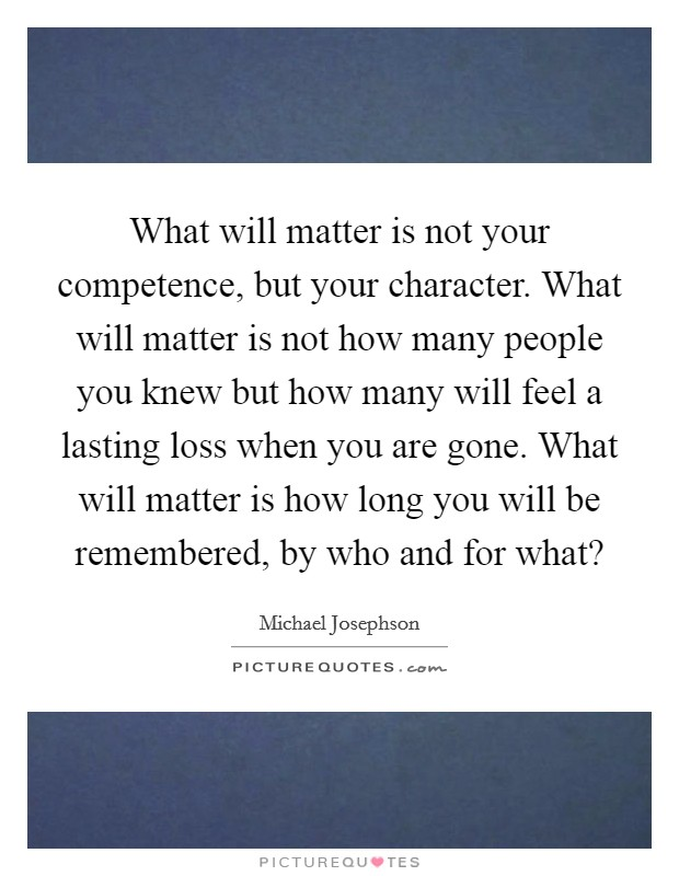 What will matter is not your competence, but your character. What will matter is not how many people you knew but how many will feel a lasting loss when you are gone. What will matter is how long you will be remembered, by who and for what? Picture Quote #1