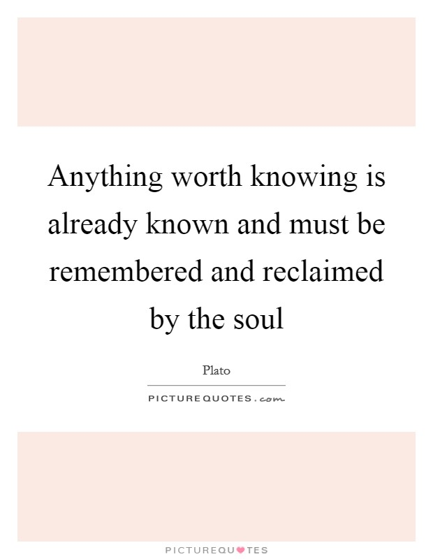Anything worth knowing is already known and must be remembered and reclaimed by the soul Picture Quote #1
