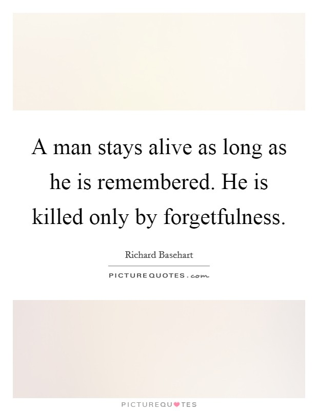 A man stays alive as long as he is remembered. He is killed only by forgetfulness Picture Quote #1