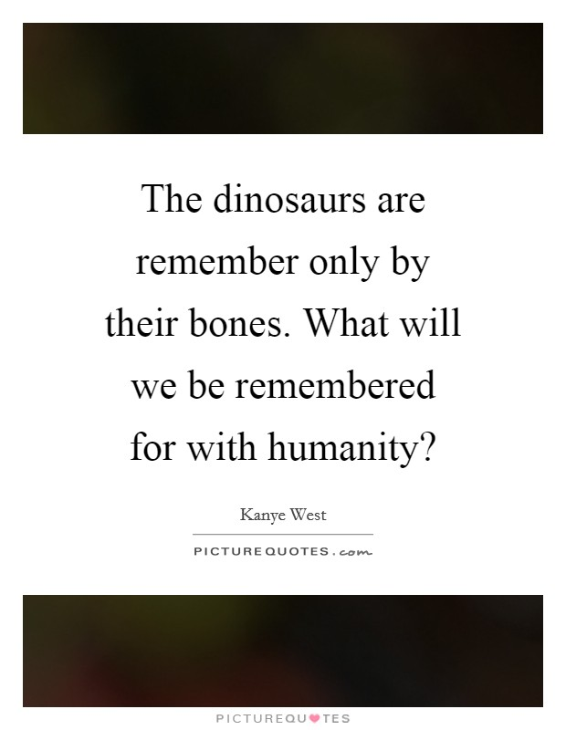 The dinosaurs are remember only by their bones. What will we be remembered for with humanity? Picture Quote #1