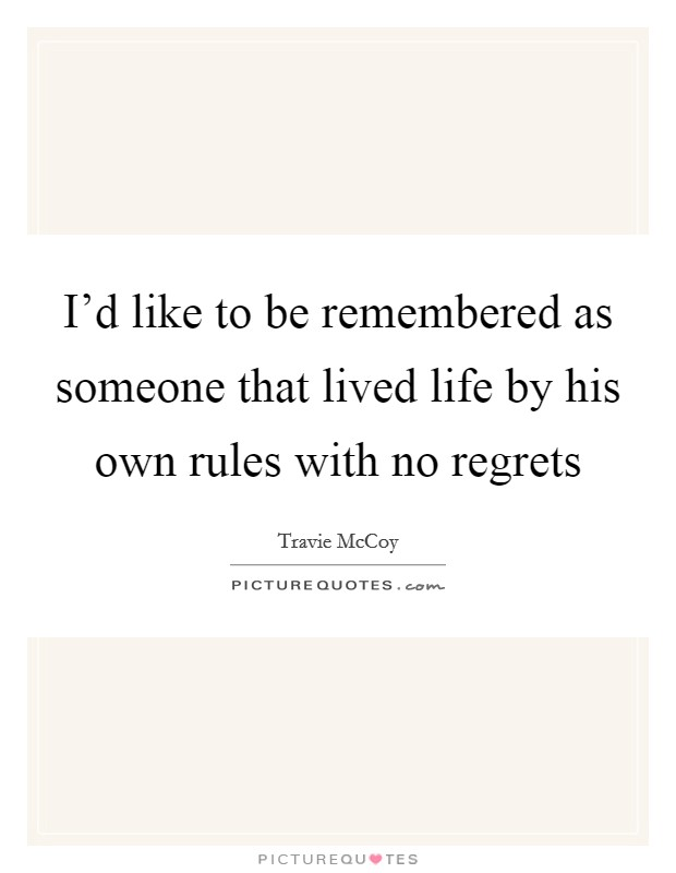 I'd like to be remembered as someone that lived life by his own rules with no regrets Picture Quote #1