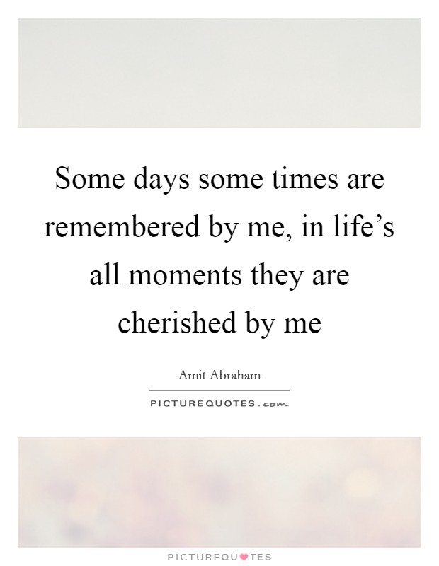 Some days some times are remembered by me, in life's all moments they are cherished by me Picture Quote #1