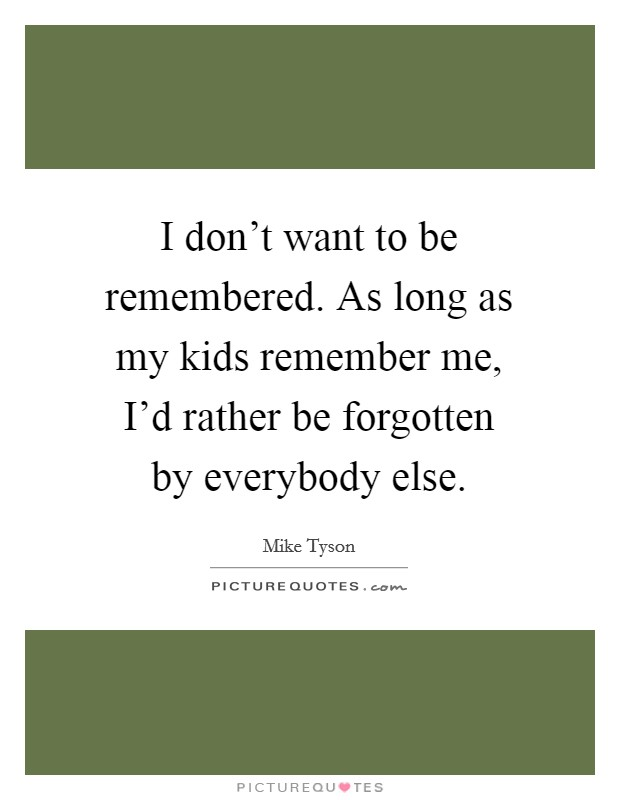I don't want to be remembered. As long as my kids remember me, I'd rather be forgotten by everybody else Picture Quote #1