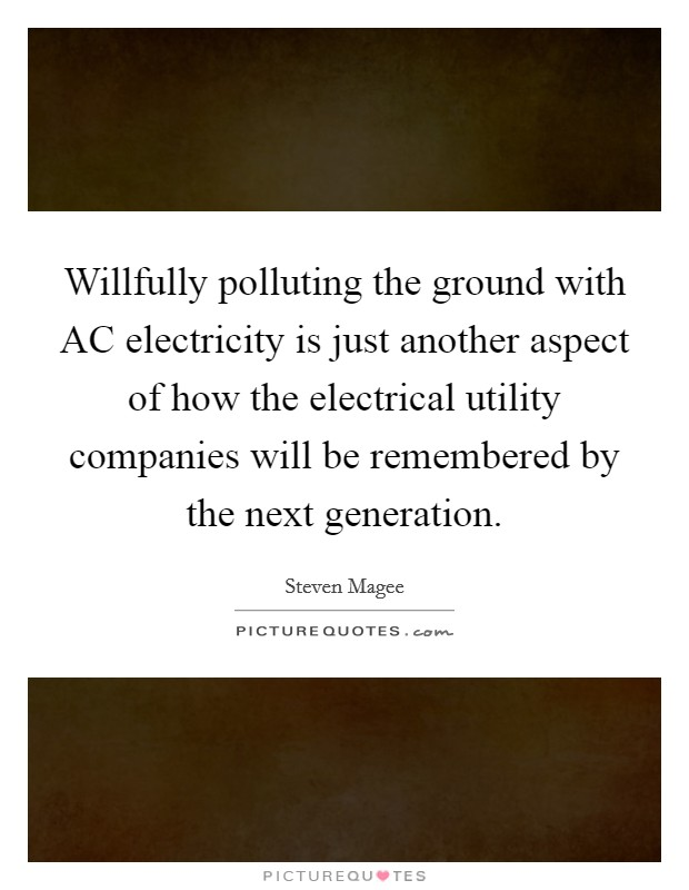 Willfully polluting the ground with AC electricity is just another aspect of how the electrical utility companies will be remembered by the next generation Picture Quote #1