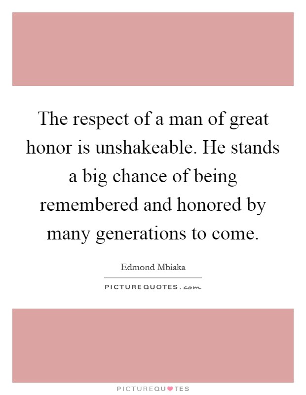 The respect of a man of great honor is unshakeable. He stands a big chance of being remembered and honored by many generations to come Picture Quote #1