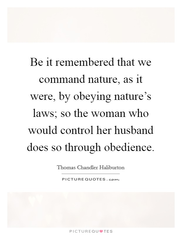 Be it remembered that we command nature, as it were, by obeying nature's laws; so the woman who would control her husband does so through obedience Picture Quote #1