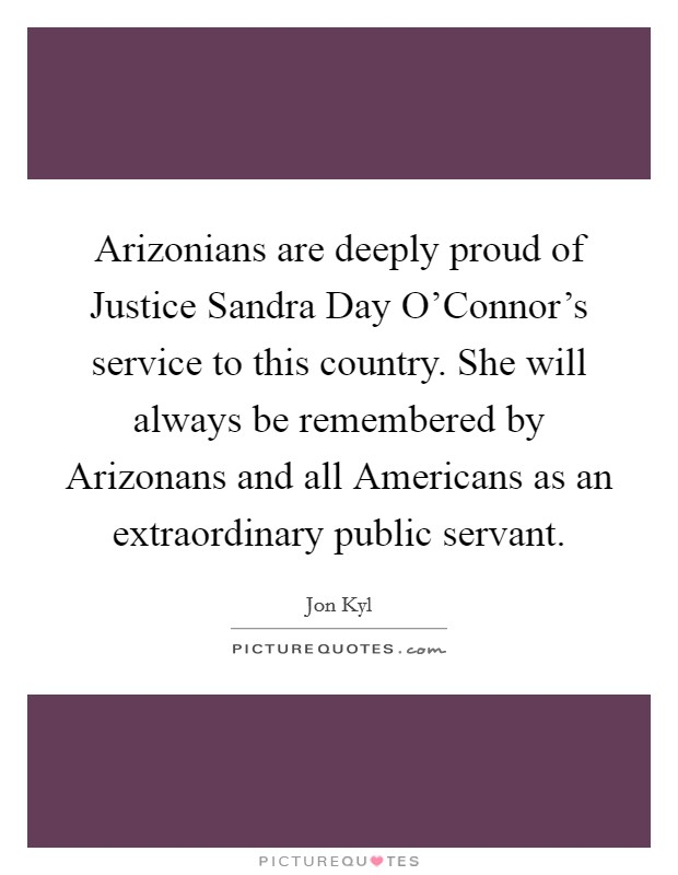 Arizonians are deeply proud of Justice Sandra Day O'Connor's service to this country. She will always be remembered by Arizonans and all Americans as an extraordinary public servant Picture Quote #1