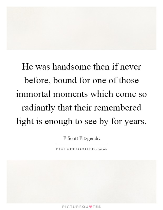 He was handsome then if never before, bound for one of those immortal moments which come so radiantly that their remembered light is enough to see by for years Picture Quote #1