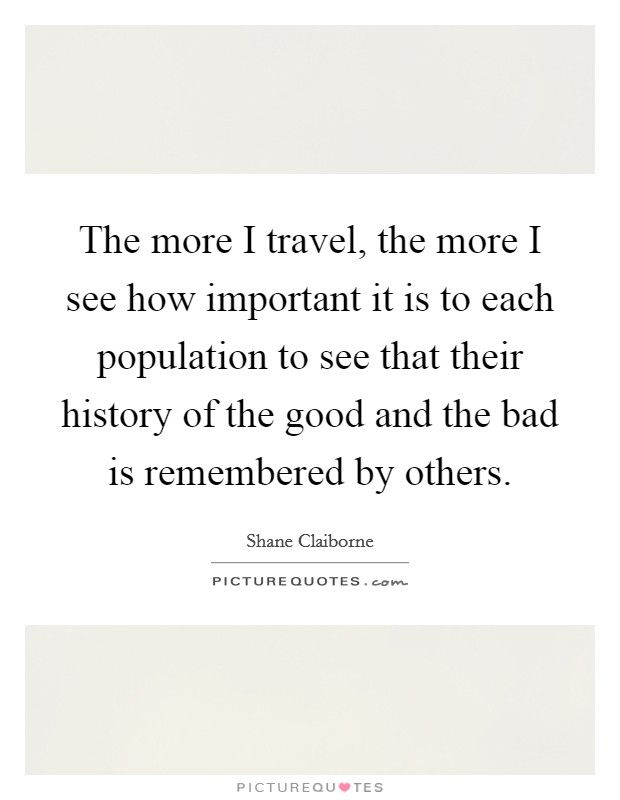 The more I travel, the more I see how important it is to each population to see that their history of the good and the bad is remembered by others Picture Quote #1