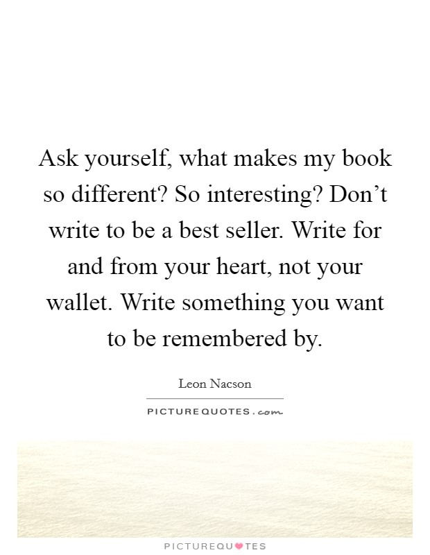 Ask yourself, what makes my book so different? So interesting? Don't write to be a best seller. Write for and from your heart, not your wallet. Write something you want to be remembered by Picture Quote #1