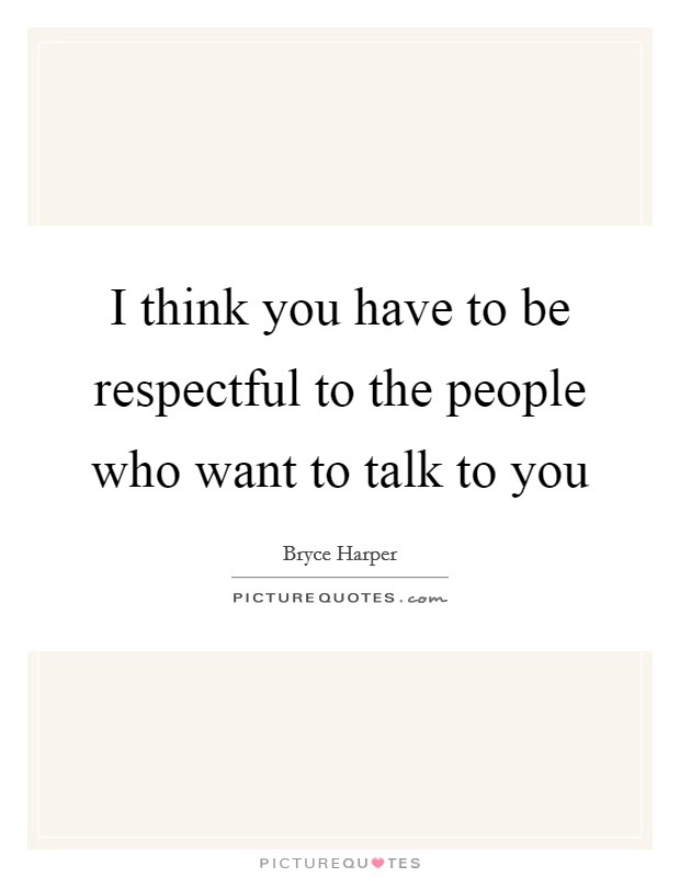 I think you have to be respectful to the people who want to talk to you Picture Quote #1