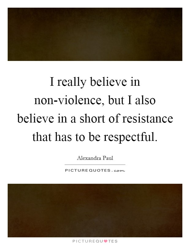 I really believe in non-violence, but I also believe in a short of resistance that has to be respectful Picture Quote #1
