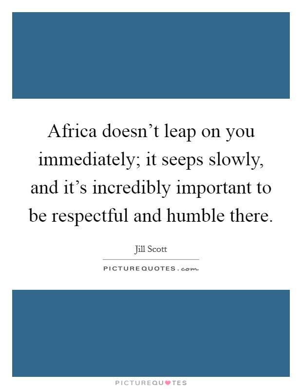 Africa doesn't leap on you immediately; it seeps slowly, and it's incredibly important to be respectful and humble there Picture Quote #1