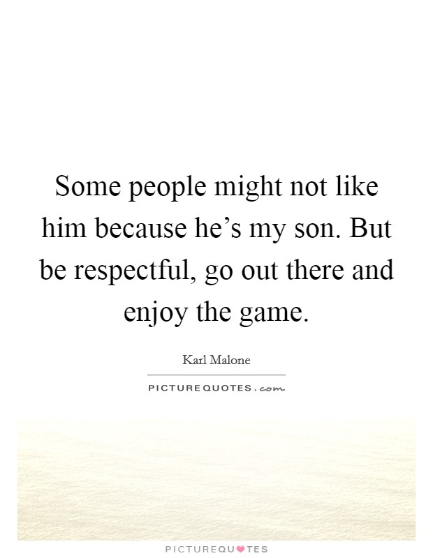 Some people might not like him because he's my son. But be respectful, go out there and enjoy the game Picture Quote #1
