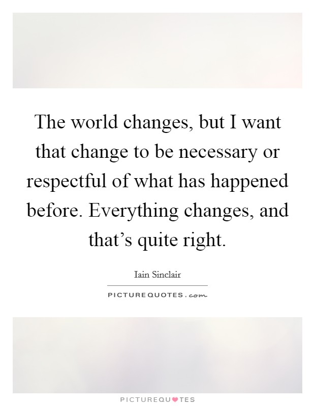 The world changes, but I want that change to be necessary or respectful of what has happened before. Everything changes, and that's quite right Picture Quote #1
