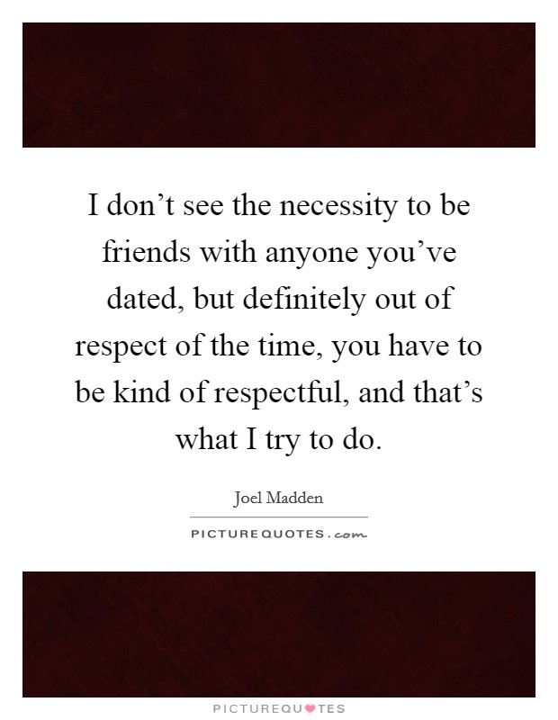 I don't see the necessity to be friends with anyone you've dated, but definitely out of respect of the time, you have to be kind of respectful, and that's what I try to do Picture Quote #1