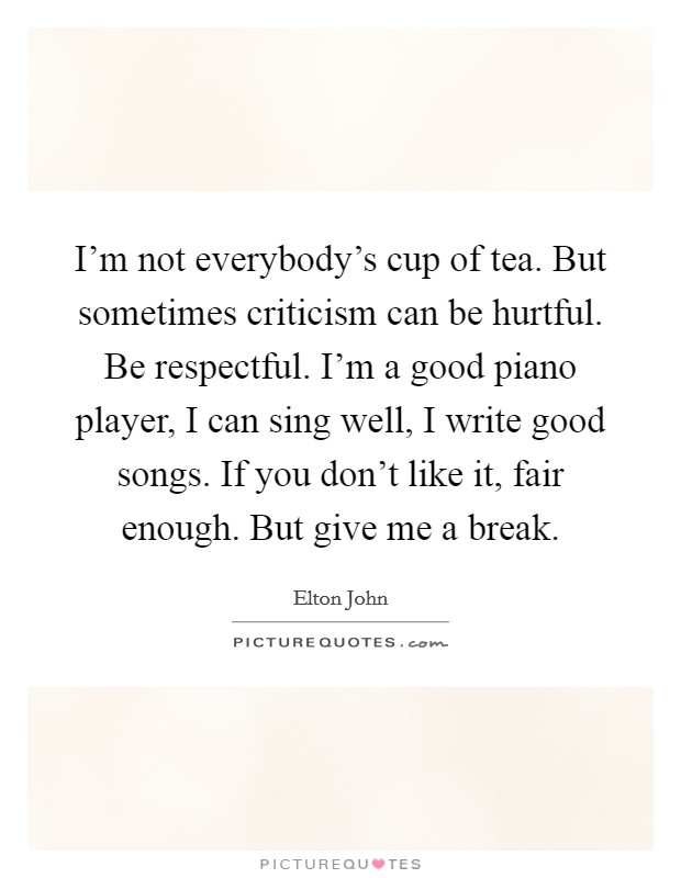 I'm not everybody's cup of tea. But sometimes criticism can be hurtful. Be respectful. I'm a good piano player, I can sing well, I write good songs. If you don't like it, fair enough. But give me a break Picture Quote #1