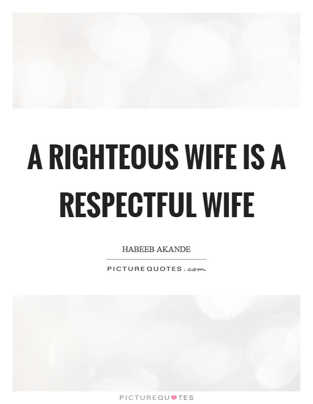 A righteous wife is a respectful wife Picture Quote #1