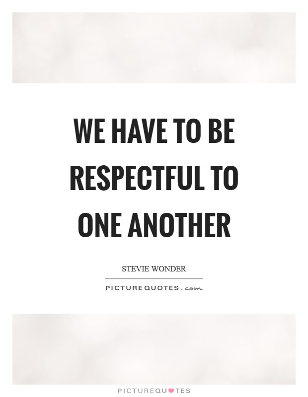 We have to be respectful to one another Picture Quote #1