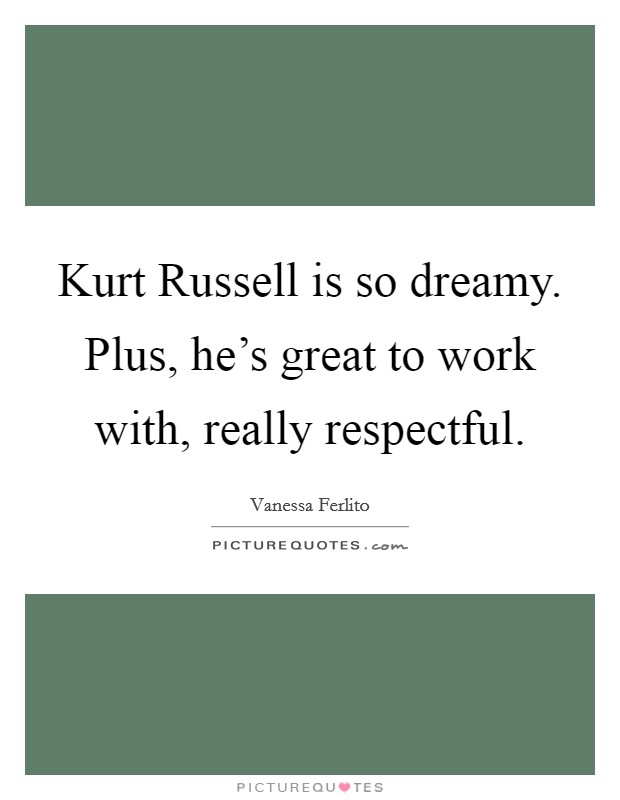 Kurt Russell is so dreamy. Plus, he's great to work with, really respectful Picture Quote #1