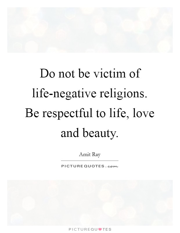 Do not be victim of life-negative religions. Be respectful to life, love and beauty Picture Quote #1