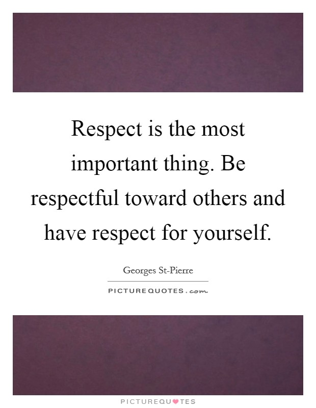 Respect is the most important thing. Be respectful toward others and have respect for yourself Picture Quote #1