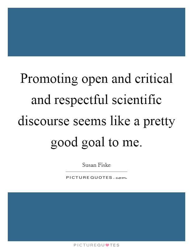Promoting open and critical and respectful scientific discourse seems like a pretty good goal to me Picture Quote #1