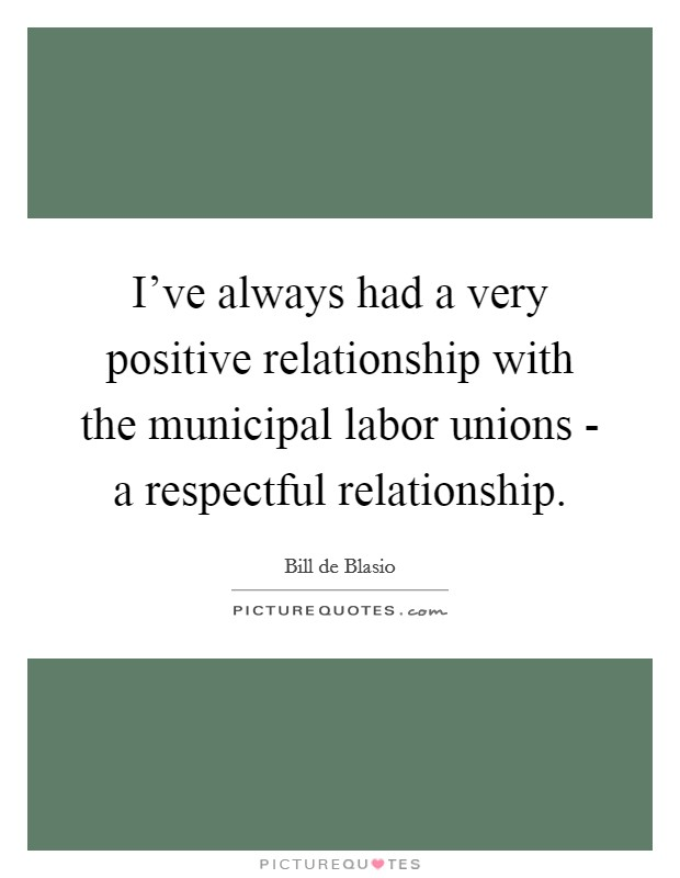 I've always had a very positive relationship with the municipal labor unions - a respectful relationship Picture Quote #1