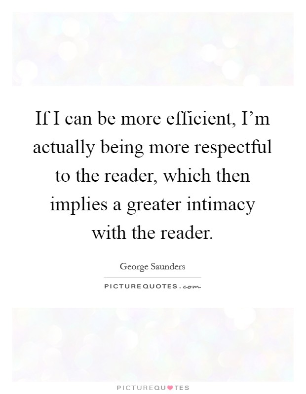 If I can be more efficient, I'm actually being more respectful to the reader, which then implies a greater intimacy with the reader Picture Quote #1