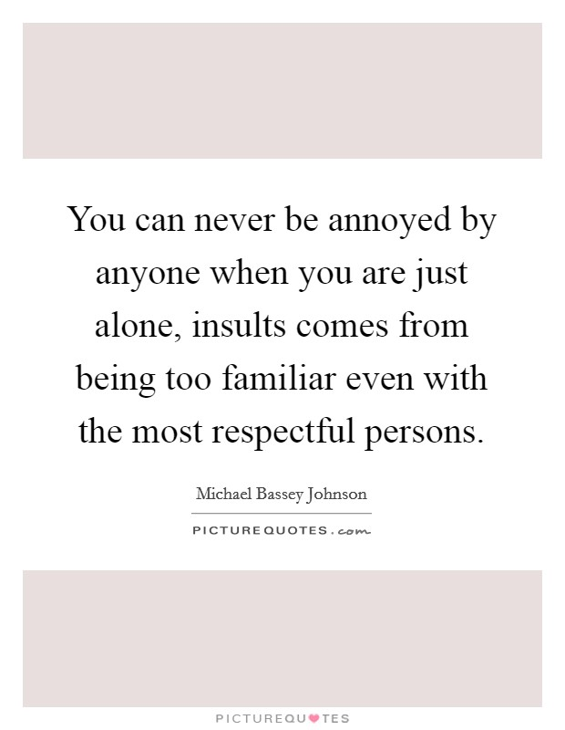 You can never be annoyed by anyone when you are just alone, insults comes from being too familiar even with the most respectful persons Picture Quote #1