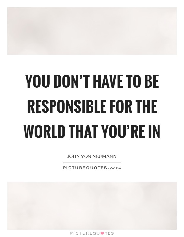 You don't have to be responsible for the world that you're in Picture Quote #1