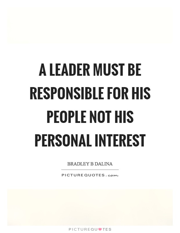 A leader must be responsible for his people not his personal interest Picture Quote #1