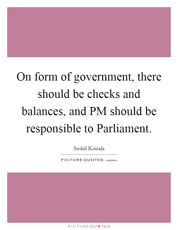 On form of government, there should be checks and balances, and PM should be responsible to Parliament Picture Quote #1