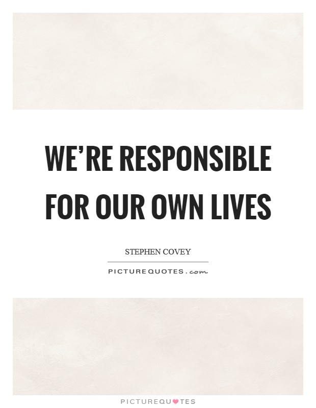 We're responsible for our own lives Picture Quote #1