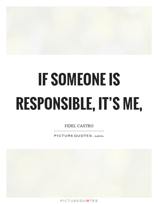If someone is responsible, it's me, Picture Quote #1