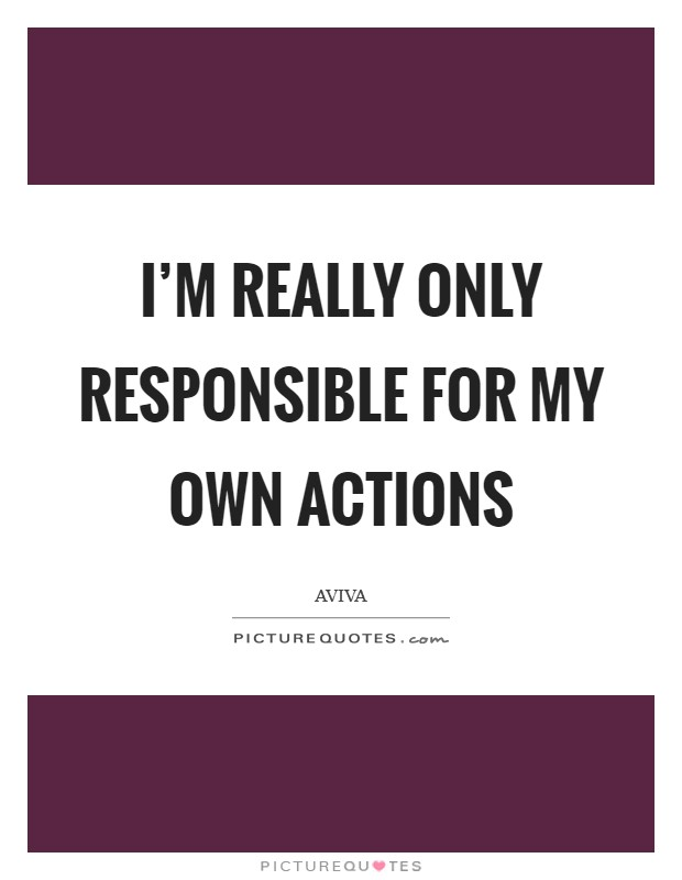 I'm really only responsible for my own actions Picture Quote #1