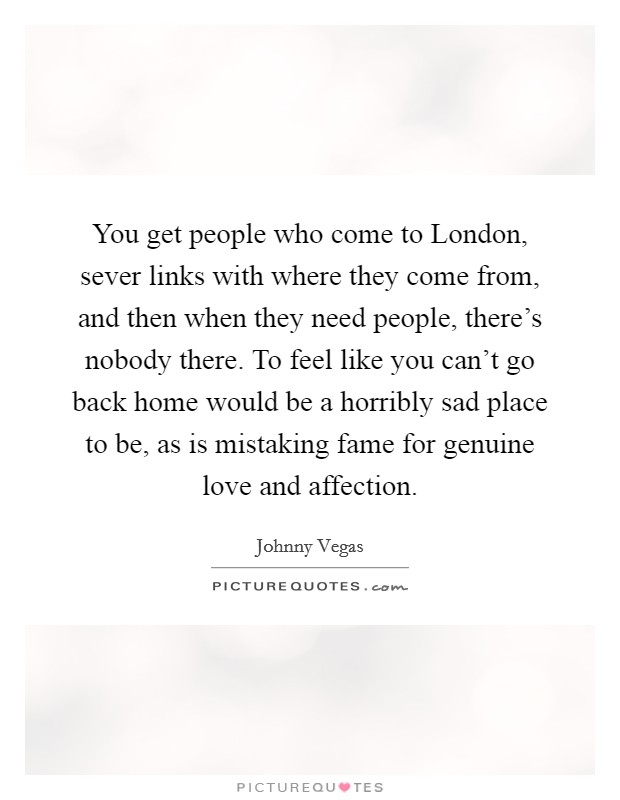 You get people who come to London, sever links with where they come from, and then when they need people, there's nobody there. To feel like you can't go back home would be a horribly sad place to be, as is mistaking fame for genuine love and affection Picture Quote #1