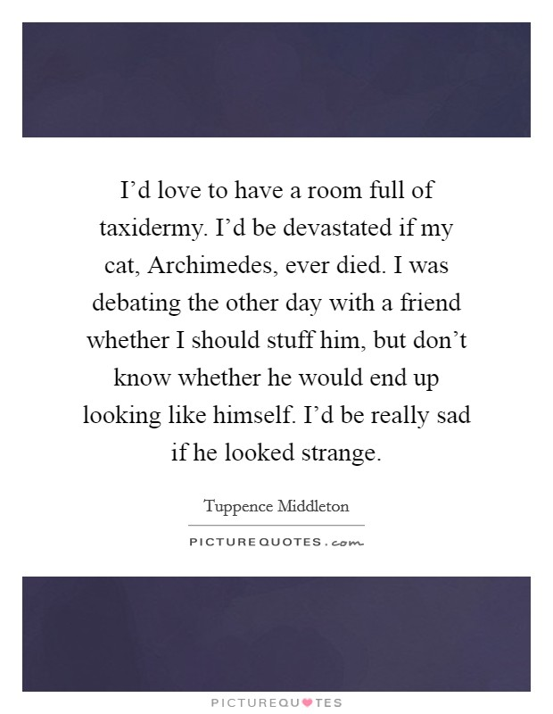 I'd love to have a room full of taxidermy. I'd be devastated if my cat, Archimedes, ever died. I was debating the other day with a friend whether I should stuff him, but don't know whether he would end up looking like himself. I'd be really sad if he looked strange Picture Quote #1