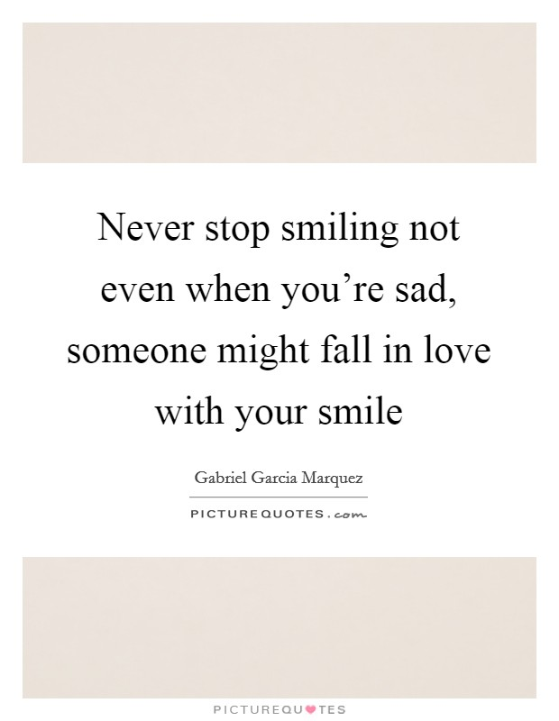 Never stop smiling not even when you're sad, someone might fall in love with your smile Picture Quote #1