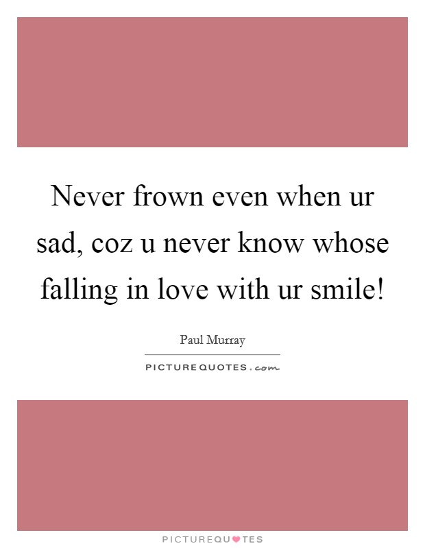 Never frown even when ur sad, coz u never know whose falling in love with ur smile! Picture Quote #1