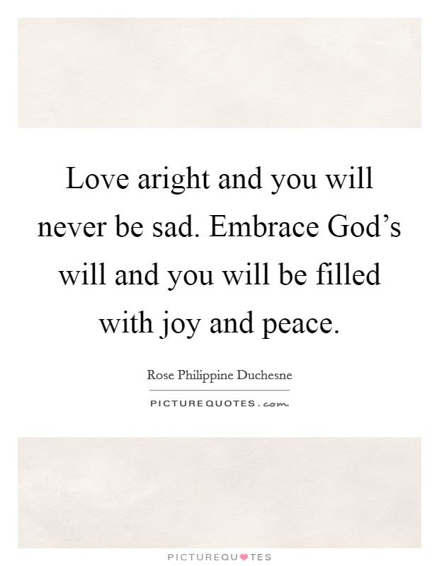 Love aright and you will never be sad. Embrace God's will and you will be filled with joy and peace Picture Quote #1